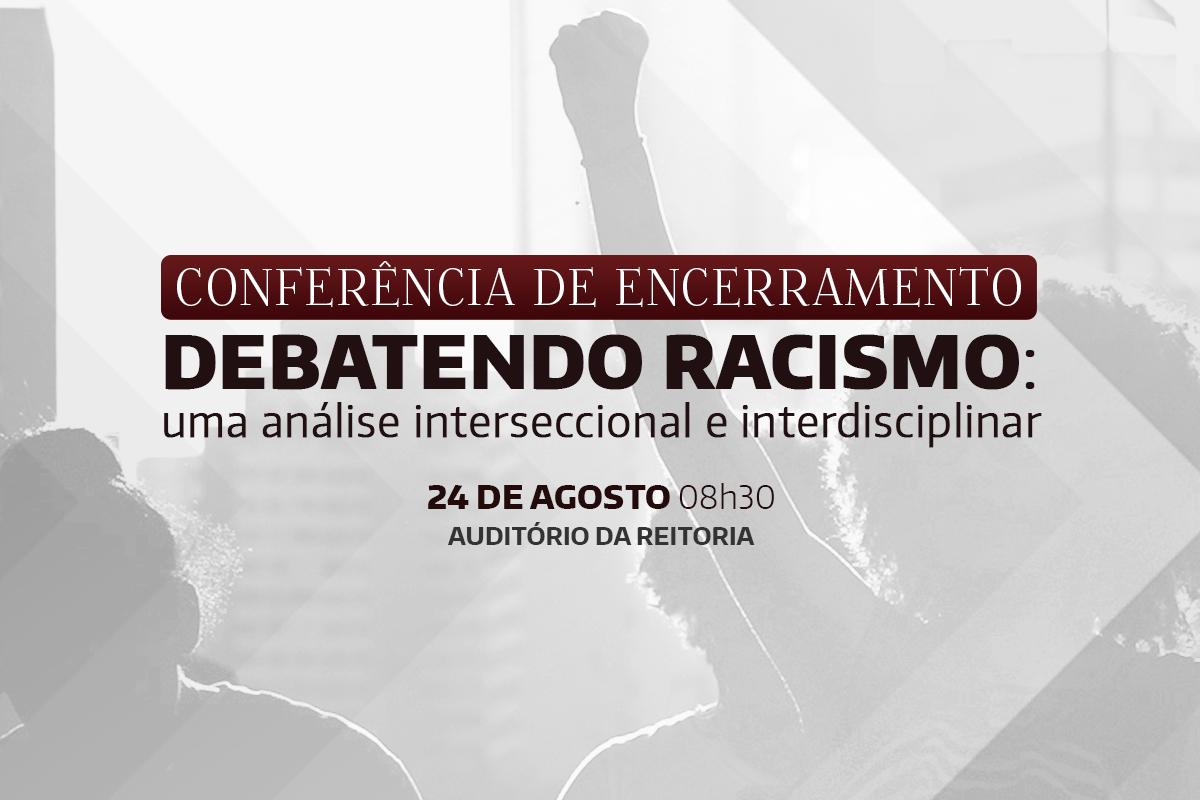 Conferência de Encerramento: Debatendo Racismo